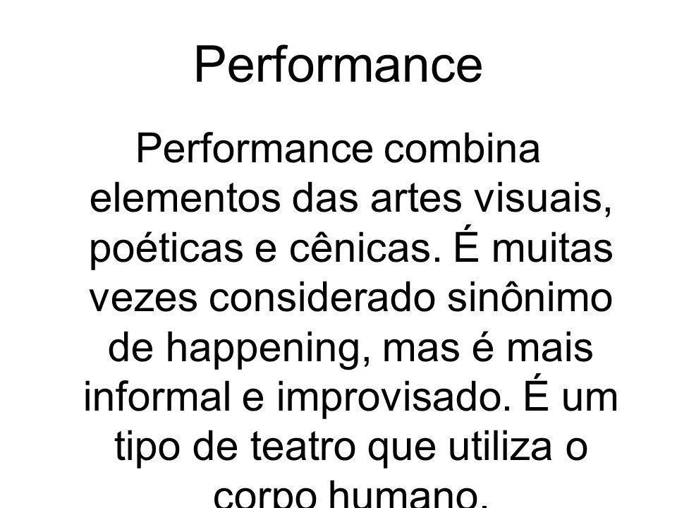 Performance Performance combina elementos das artes visuais, poéticas e cênicas. É muitas vezes considerado sinônimo de happening, mas é mais informal
