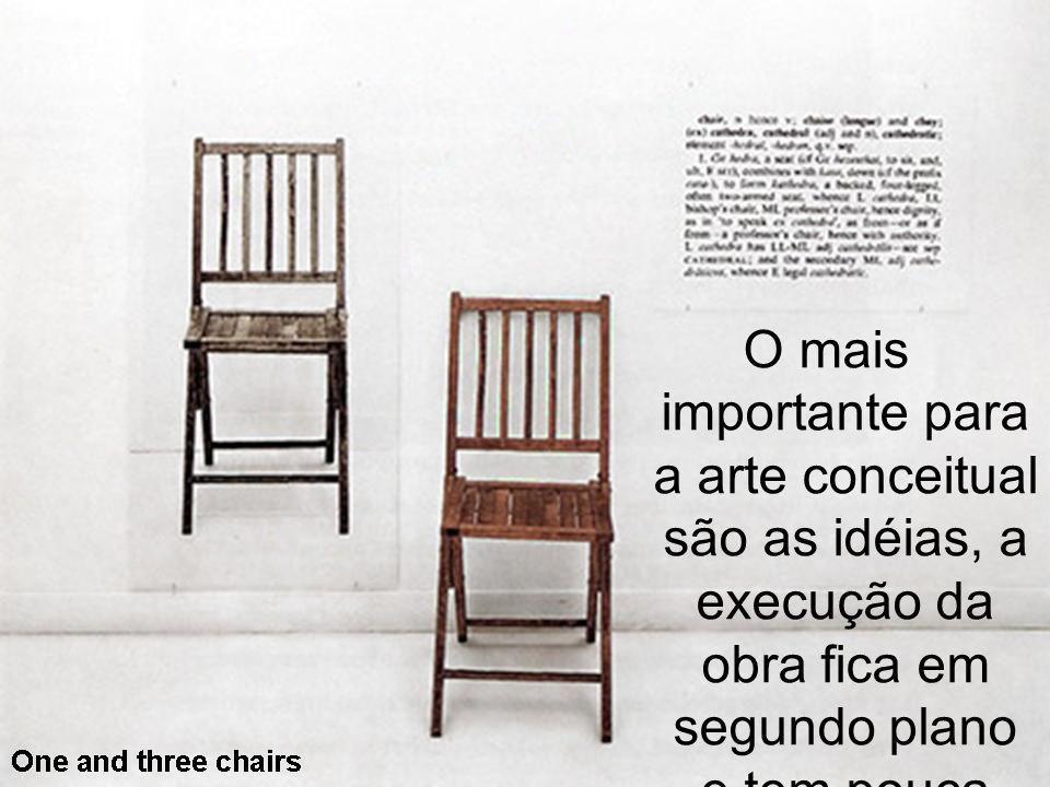 O mais importante para a arte conceitual são as idéias, a execução da obra fica em segundo plano e tem pouca relevância.