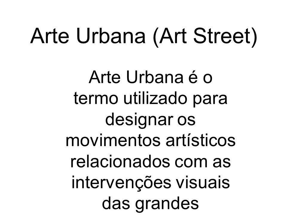 Arte Urbana (Art Street) Arte Urbana é o termo utilizado para designar os movimentos artísticos relacionados com as intervenções visuais das grandes m