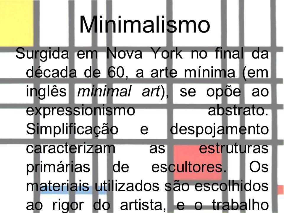 Minimalismo Surgida em Nova York no final da década de 60, a arte mínima (em inglês minimal art), se opõe ao expressionismo abstrato. Simplificação e