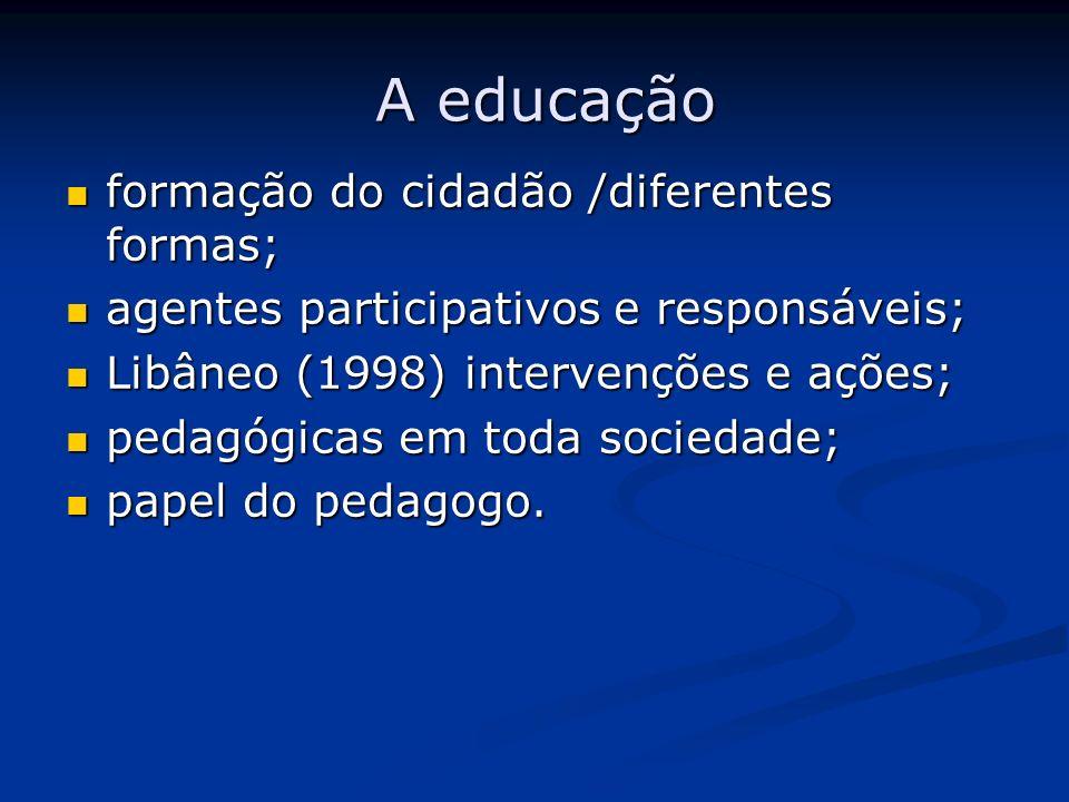 A educação A educação formação do cidadão /diferentes formas; formação do cidadão /diferentes formas; agentes participativos e responsáveis; agentes p