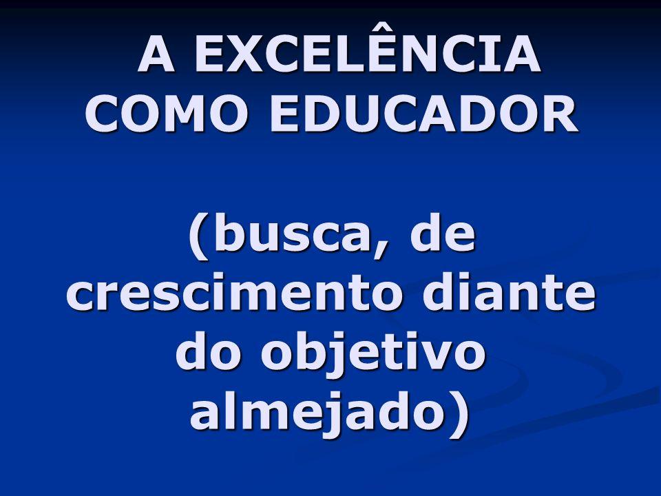 A EXCELÊNCIA COMO EDUCADOR (busca, de crescimento diante do objetivo almejado) A EXCELÊNCIA COMO EDUCADOR (busca, de crescimento diante do objetivo al