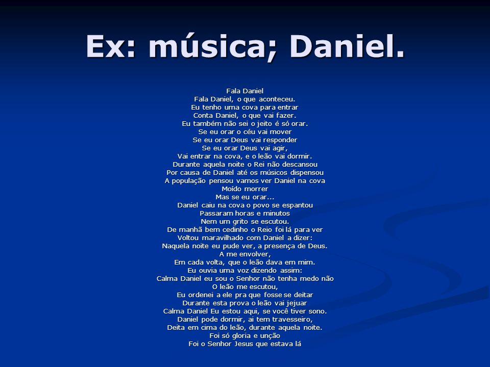 Ex: música; Daniel. Fala Daniel Fala Daniel, o que aconteceu. Eu tenho uma cova para entrar Conta Daniel, o que vai fazer. Eu também não sei o jeito é