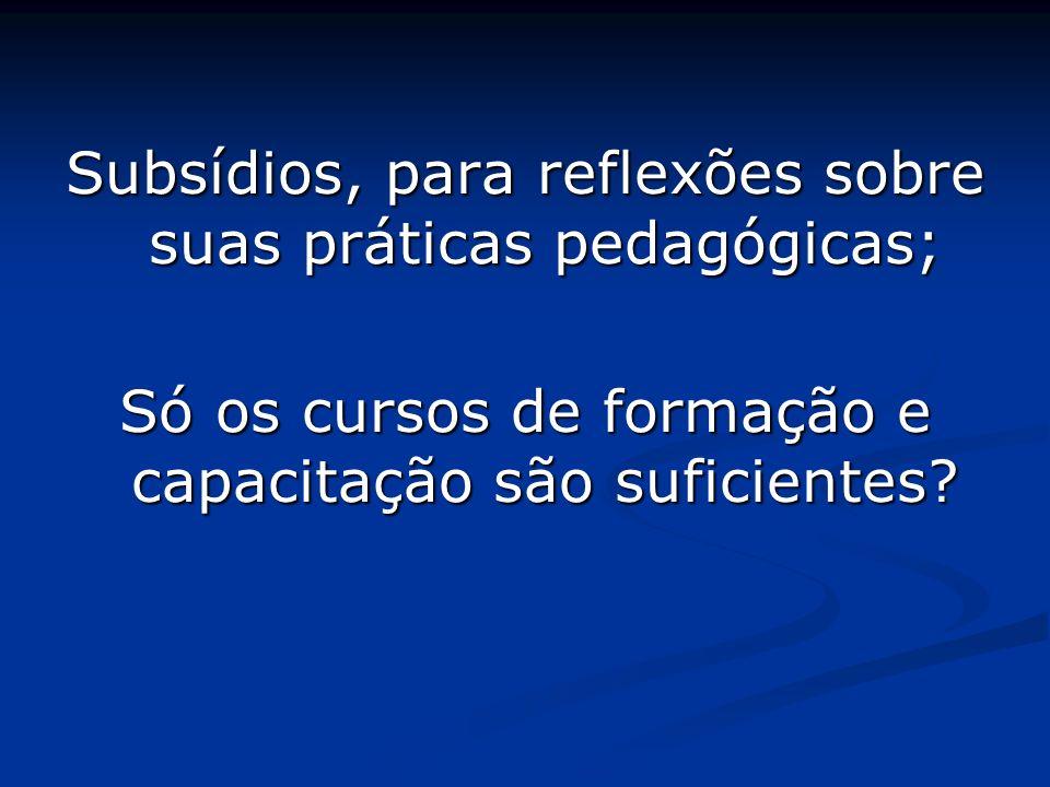 Subsídios, para reflexões sobre suas práticas pedagógicas; Só os cursos de formação e capacitação são suficientes?