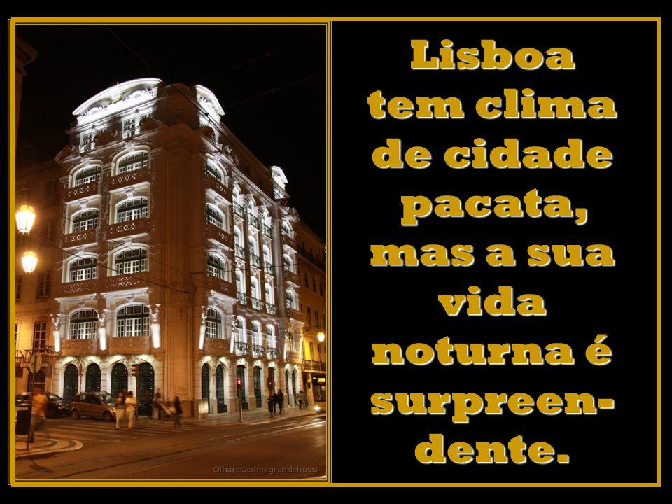 Lisboa tem clima de cidade pacata, mas a sua vida noturna é surpreen- dente.