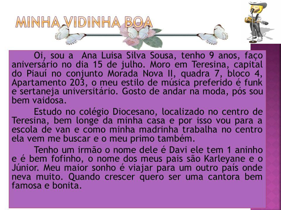 Oi, sou a Ana Luisa Silva Sousa, tenho 9 anos, faço aniversário no dia 15 de julho. Moro em Teresina, capital do Piauí no conjunto Morada Nova II, qua