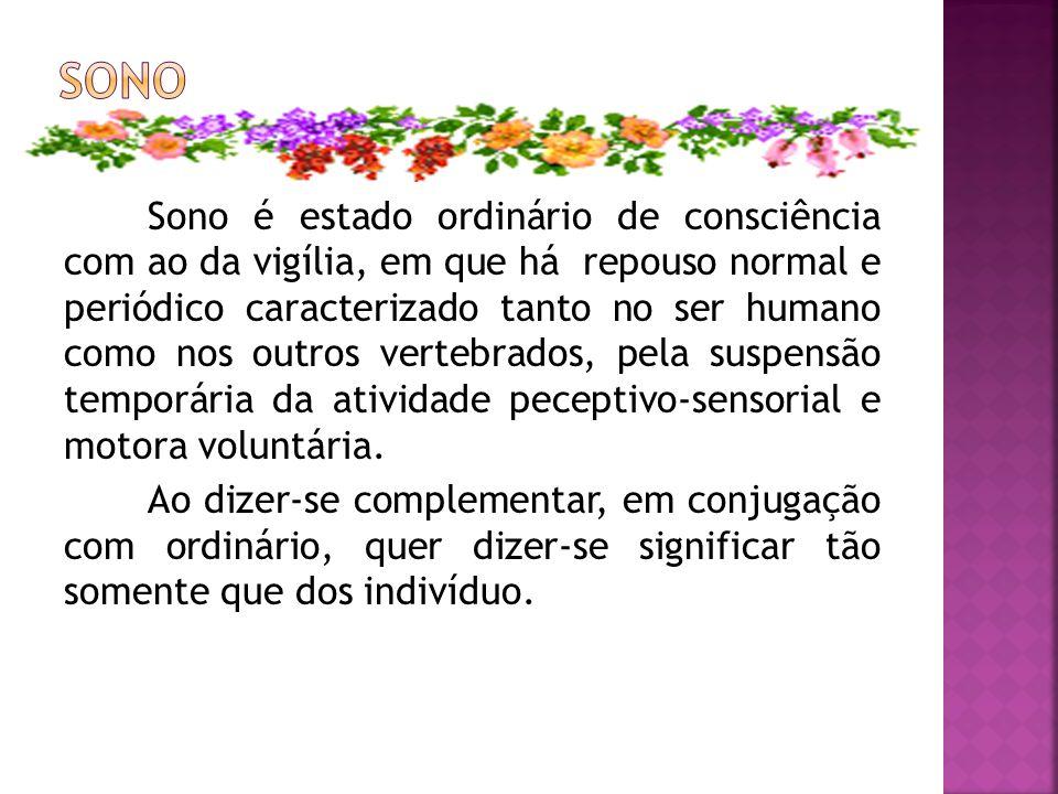 Sono é estado ordinário de consciência com ao da vigília, em que há repouso normal e periódico caracterizado tanto no ser humano como nos outros verte