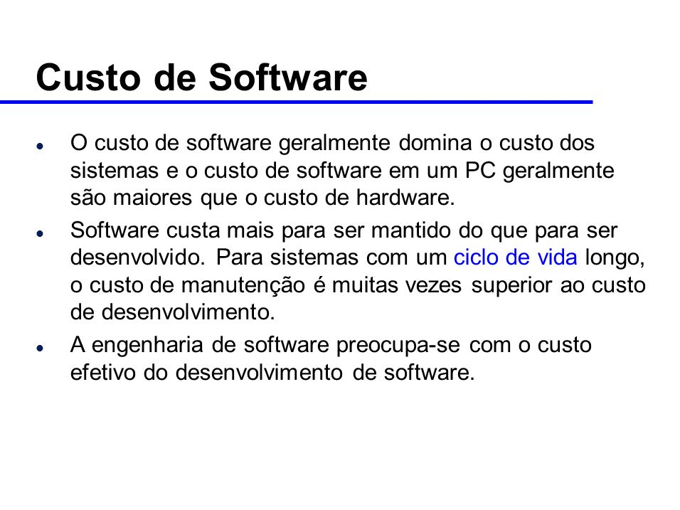 l O custo de software geralmente domina o custo dos sistemas e o custo de software em um PC geralmente são maiores que o custo de hardware.