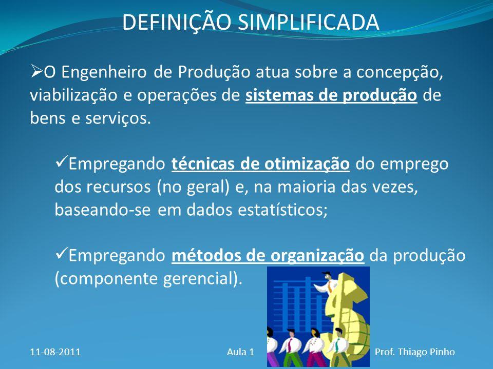 DEFINIÇÃO SIMPLIFICADA 11-08-2011Aula 1Prof. Thiago Pinho O Engenheiro de Produção atua sobre a concepção, viabilização e operações de sistemas de pro