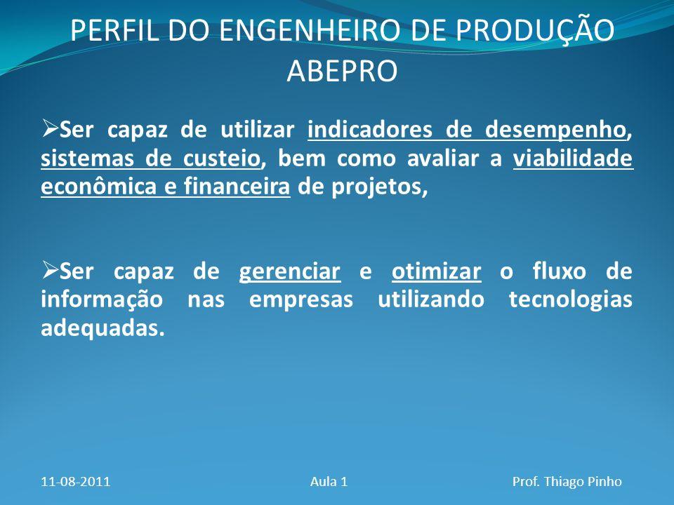 PERFIL DO ENGENHEIRO DE PRODUÇÃO ABEPRO 11-08-2011Aula 1Prof. Thiago Pinho Ser capaz de utilizar indicadores de desempenho, sistemas de custeio, bem c