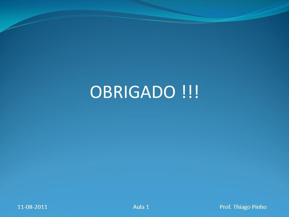 OBRIGADO !!! 11-08-2011Aula 1Prof. Thiago Pinho