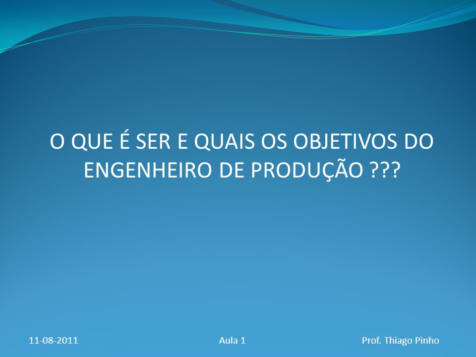 O QUE É SER E QUAIS OS OBJETIVOS DO ENGENHEIRO DE PRODUÇÃO ??? 11-08-2011Aula 1Prof. Thiago Pinho