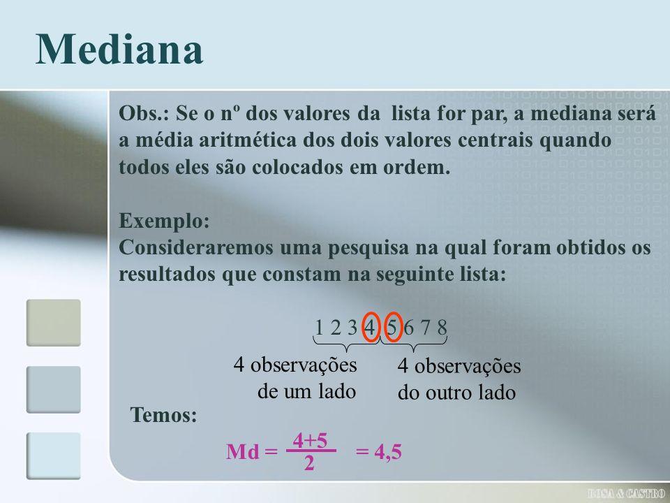 Obs.: Se o nº dos valores da lista for par, a mediana será a média aritmética dos dois valores centrais quando todos eles são colocados em ordem. Exem