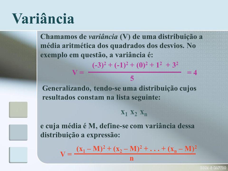Variância Chamamos de variância (V) de uma distribuição a média aritmética dos quadrados dos desvios. No exemplo em questão, a variância é: V = (-3) 2