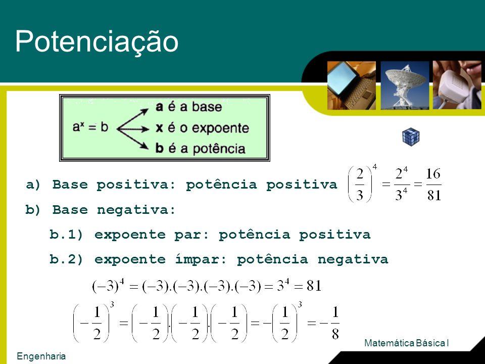 Potenciação a) Base positiva: potência positiva b) Base negativa: b.1) expoente par: potência positiva b.2) expoente ímpar: potência negativa Matemática Básica I Engenharia