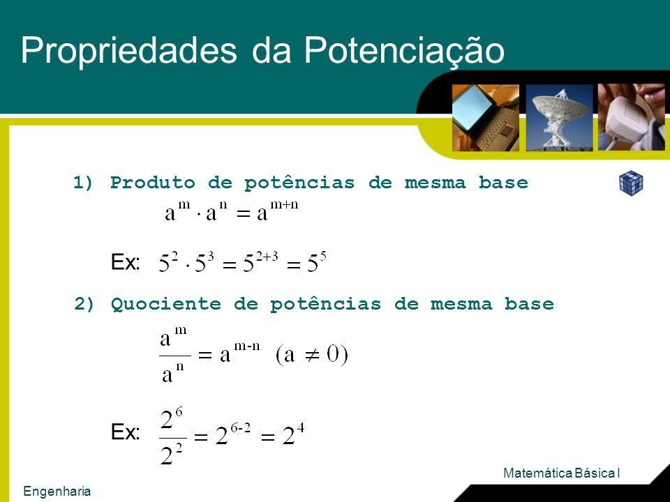 Propriedades da Potenciação 1) Produto de potências de mesma base Ex: 2) Quociente de potências de mesma base Ex: Matemática Básica I Engenharia