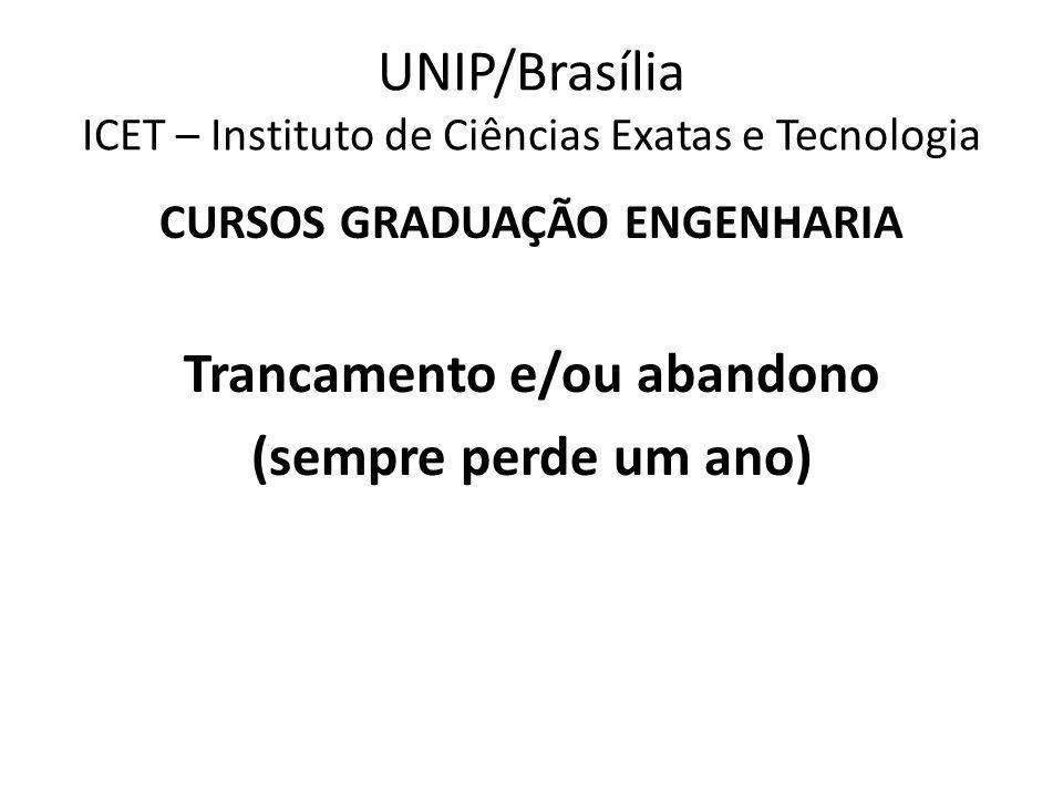 UNIP/Brasília ICET – Instituto de Ciências Exatas e Tecnologia CURSOS GRADUAÇÃO ENGENHARIA Trancamento e/ou abandono (sempre perde um ano)