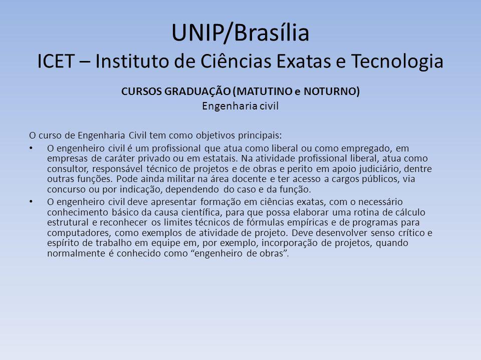 UNIP/Brasília ICET – Instituto de Ciências Exatas e Tecnologia CURSOS GRADUAÇÃO (MATUTINO e NOTURNO) Engenharia de controle e automação (mecatrônica) O curso de Engenharia de Controle e Automação tem como objetivos principais: O estudante recebe na UNIP formação em Engenharia de Controle e Automação (Mecatrônica).