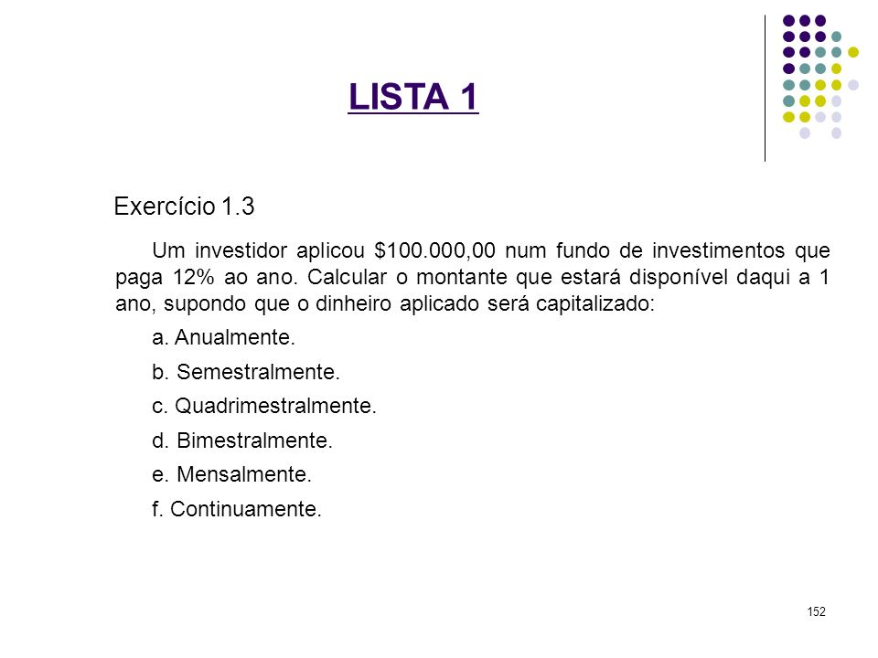 LISTA 1 Exercício 1.3 Um investidor aplicou $100.000,00 num fundo de investimentos que paga 12% ao ano. Calcular o montante que estará disponível daqu