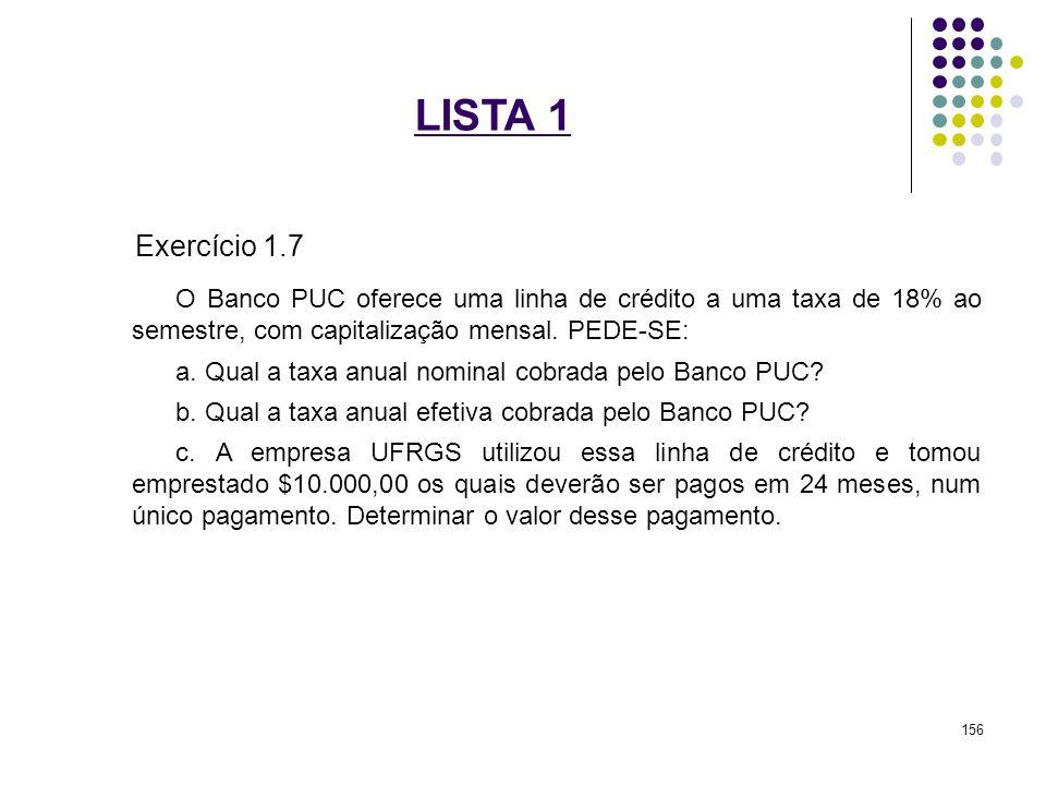 LISTA 1 Exercício 1.7 O Banco PUC oferece uma linha de crédito a uma taxa de 18% ao semestre, com capitalização mensal. PEDE-SE: a. Qual a taxa anual