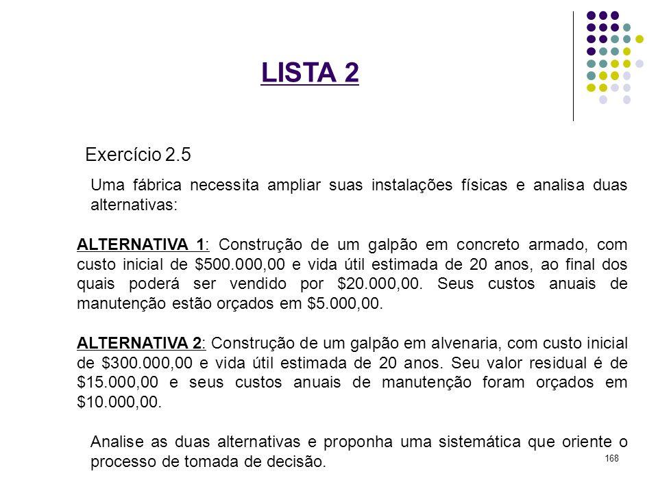 LISTA 2 Exercício 2.5 Uma fábrica necessita ampliar suas instalações físicas e analisa duas alternativas: ALTERNATIVA 1: Construção de um galpão em co