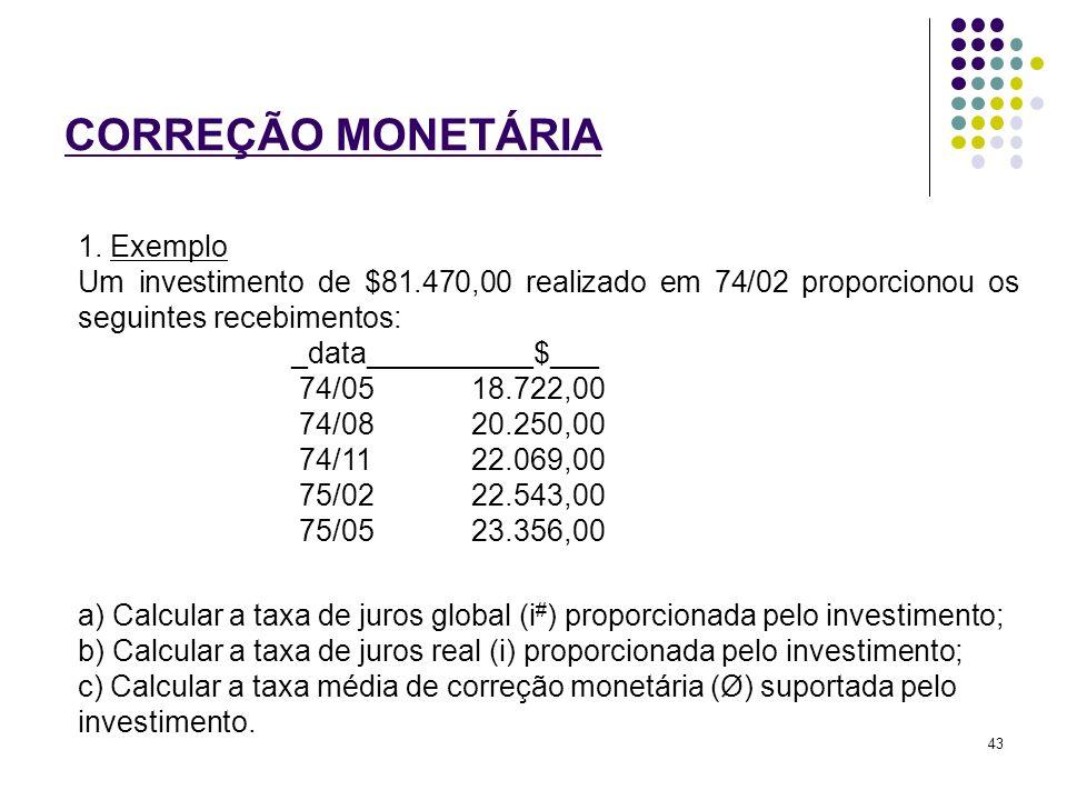 CORREÇÃO MONETÁRIA 1. Exemplo Um investimento de $81.470,00 realizado em 74/02 proporcionou os seguintes recebimentos: _data__________$___ 74/05 18.72