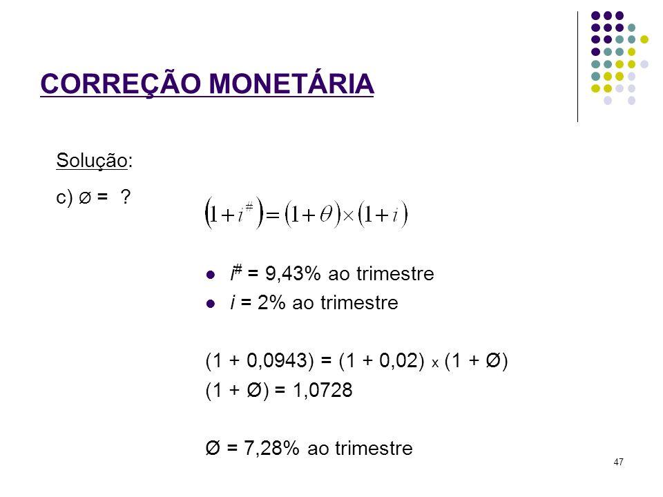 CORREÇÃO MONETÁRIA c) Ø = ? Solução: i # = 9,43% ao trimestre i = 2% ao trimestre (1 + 0,0943) = (1 + 0,02) x (1 + Ø) (1 + Ø) = 1,0728 Ø = 7,28% ao tr