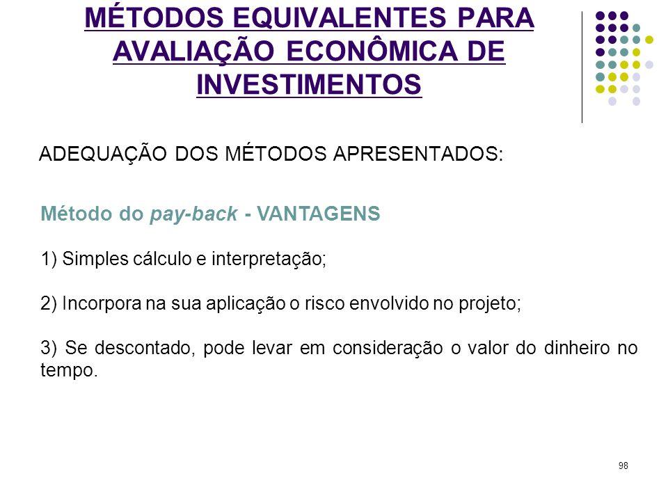 MÉTODOS EQUIVALENTES PARA AVALIAÇÃO ECONÔMICA DE INVESTIMENTOS ADEQUAÇÃO DOS MÉTODOS APRESENTADOS: Método do pay-back - VANTAGENS 1) Simples cálculo e