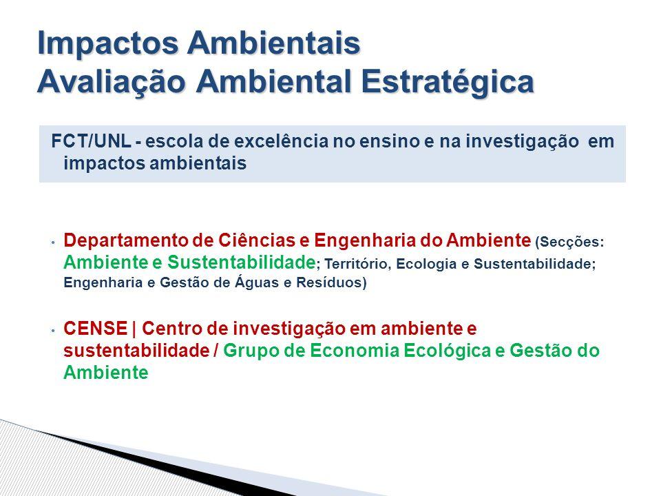 Impactos Ambientais Avaliação Ambiental Estratégica FCT/UNL - escola de excelência no ensino e na investigação em impactos ambientais Departamento de Ciências e Engenharia do Ambiente (Secções: Ambiente e Sustentabilidade ; Território, Ecologia e Sustentabilidade; Engenharia e Gestão de Águas e Resíduos) CENSE | Centro de investigação em ambiente e sustentabilidade / Grupo de Economia Ecológica e Gestão do Ambiente