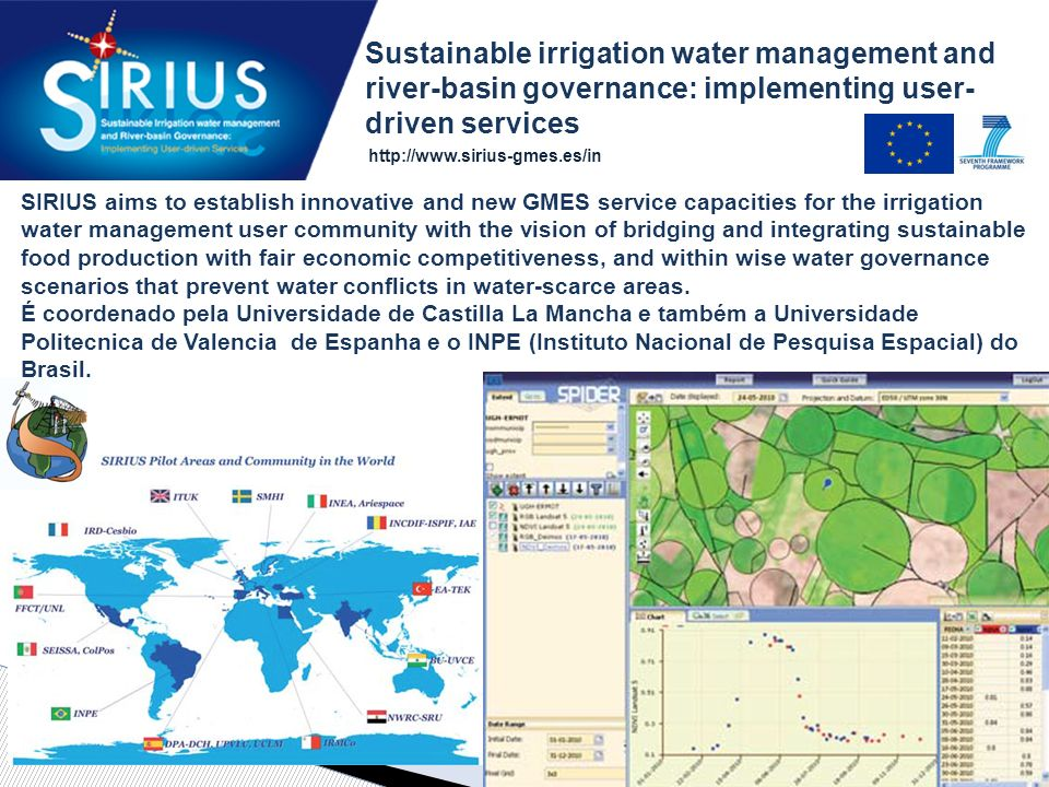 SIRIUS aims to establish innovative and new GMES service capacities for the irrigation water management user community with the vision of bridging and integrating sustainable food production with fair economic competitiveness, and within wise water governance scenarios that prevent water conflicts in water-scarce areas.
