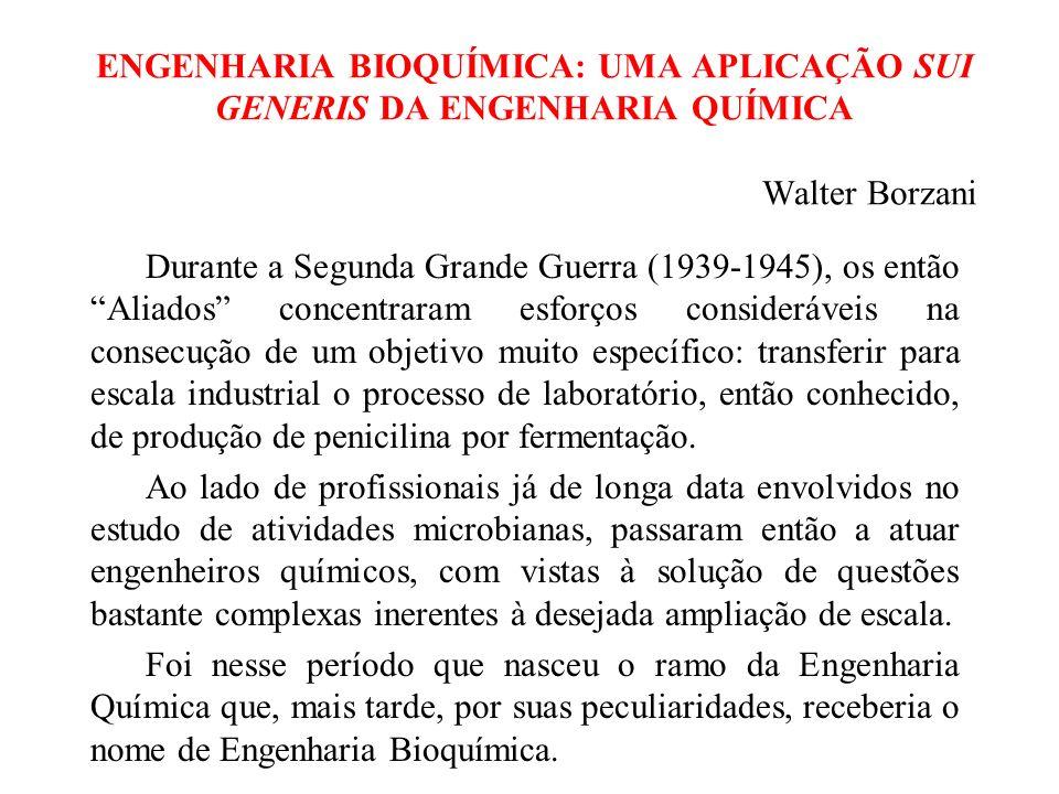 ENGENHARIA BIOQUÍMICA: UMA APLICAÇÃO SUI GENERIS DA ENGENHARIA QUÍMICA Walter Borzani Durante a Segunda Grande Guerra (1939-1945), os então Aliados concentraram esforços consideráveis na consecução de um objetivo muito específico: transferir para escala industrial o processo de laboratório, então conhecido, de produção de penicilina por fermentação.