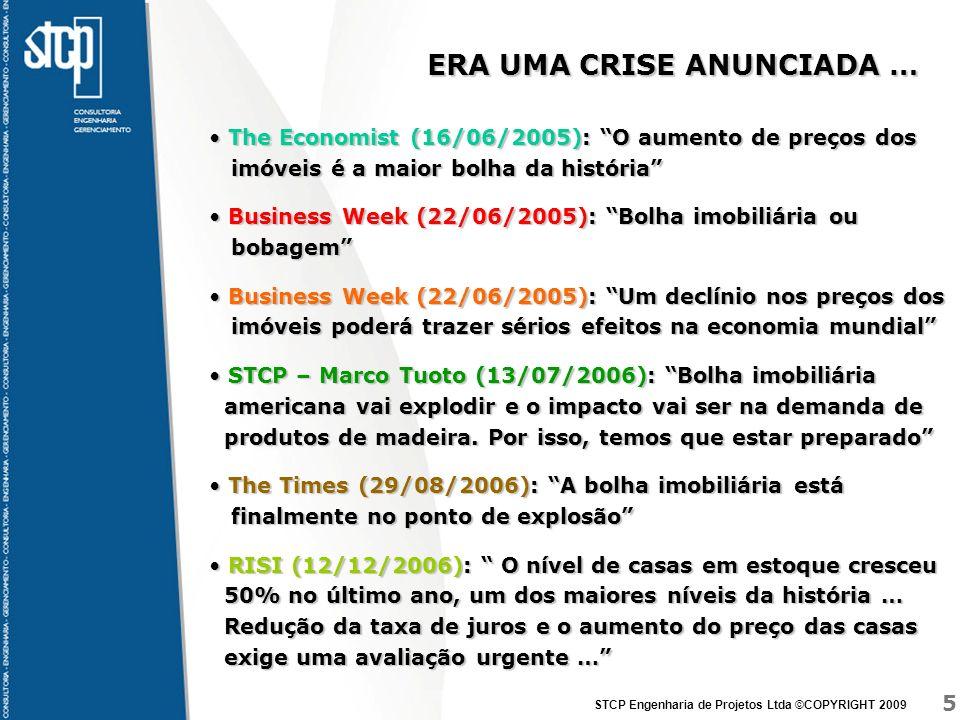5 STCP Engenharia de Projetos Ltda ©COPYRIGHT 2009 ERA UMA CRISE ANUNCIADA … The Economist (16/06/2005): O aumento de preços dos imóveis é a maior bolha da história The Economist (16/06/2005): O aumento de preços dos imóveis é a maior bolha da história Business Week (22/06/2005): Bolha imobiliária ou bobagem Business Week (22/06/2005): Bolha imobiliária ou bobagem Business Week (22/06/2005): Um declínio nos preços dos imóveis poderá trazer sérios efeitos na economia mundial Business Week (22/06/2005): Um declínio nos preços dos imóveis poderá trazer sérios efeitos na economia mundial STCP – Marco Tuoto (13/07/2006): Bolha imobiliária americana vai explodir e o impacto vai ser na demanda de produtos de madeira.