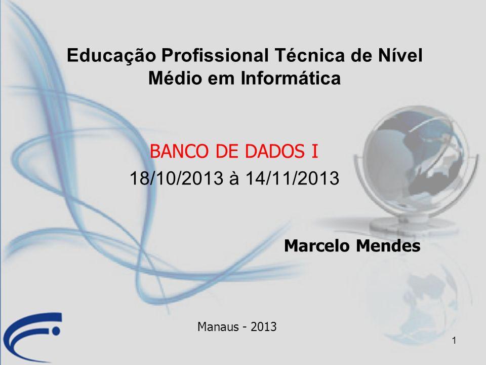 1 BANCO DE DADOS I 18/10/2013 à 14/11/2013 Marcelo Mendes Manaus - 2013 Educação Profissional Técnica de Nível Médio em Informática