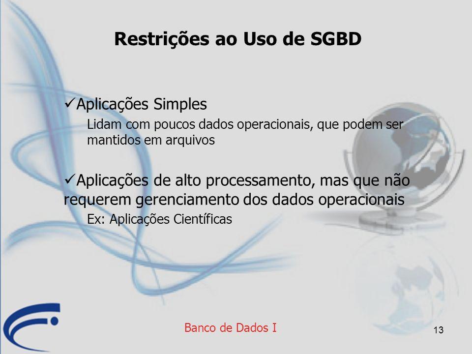 13 Restrições ao Uso de SGBD Aplicações Simples Lidam com poucos dados operacionais, que podem ser mantidos em arquivos Aplicações de alto processamen