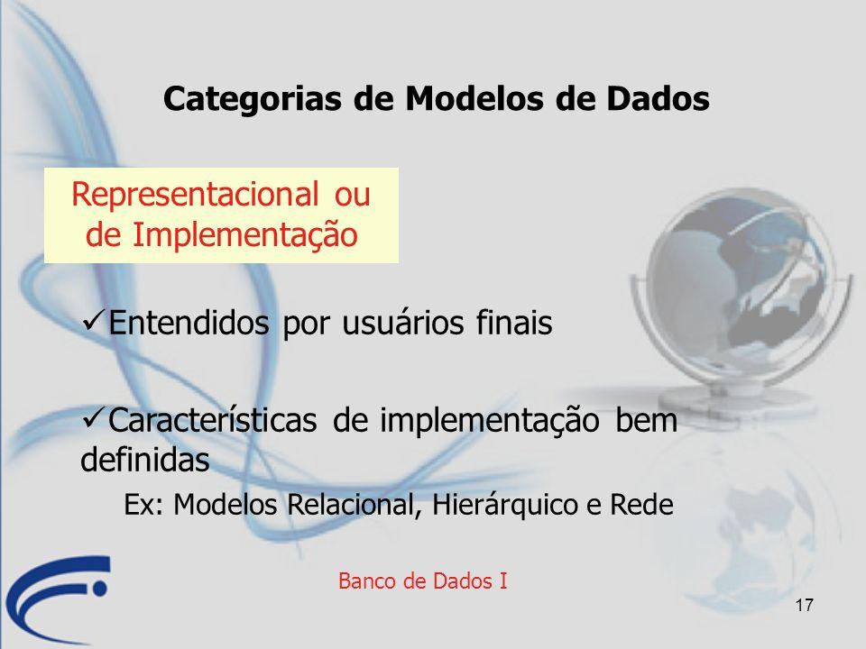 17 Banco de Dados I Categorias de Modelos de Dados Representacional ou de Implementação Entendidos por usuários finais Características de implementaçã