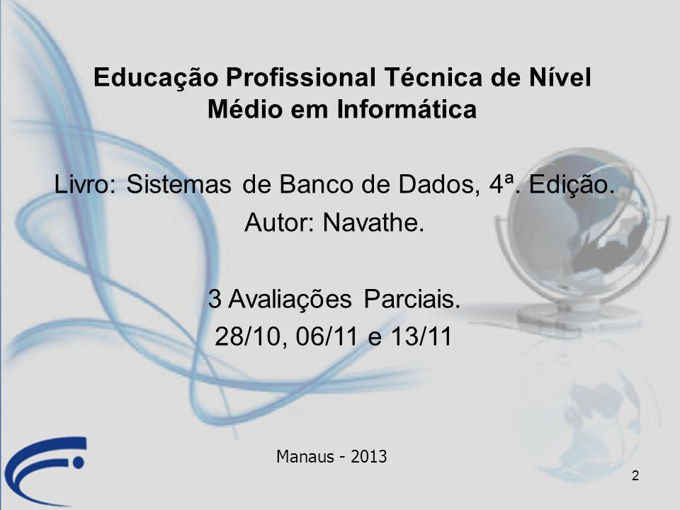 2 Livro: Sistemas de Banco de Dados, 4ª. Edição. Autor: Navathe. 3 Avaliações Parciais. 28/10, 06/11 e 13/11 Manaus - 2013 Educação Profissional Técni