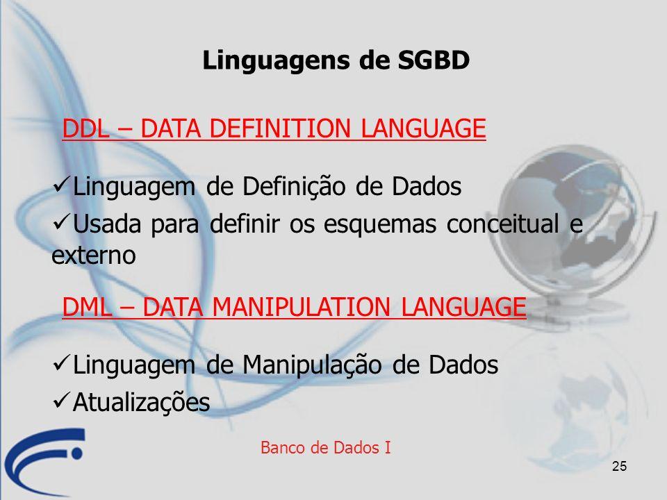 25 Banco de Dados I Linguagens de SGBD Linguagem de Definição de Dados Usada para definir os esquemas conceitual e externo DDL – DATA DEFINITION LANGU