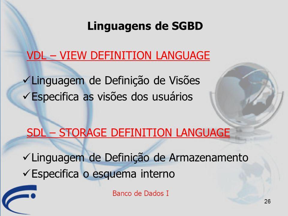 26 Banco de Dados I Linguagens de SGBD Linguagem de Definição de Visões Especifica as visões dos usuários VDL – VIEW DEFINITION LANGUAGE Linguagem de