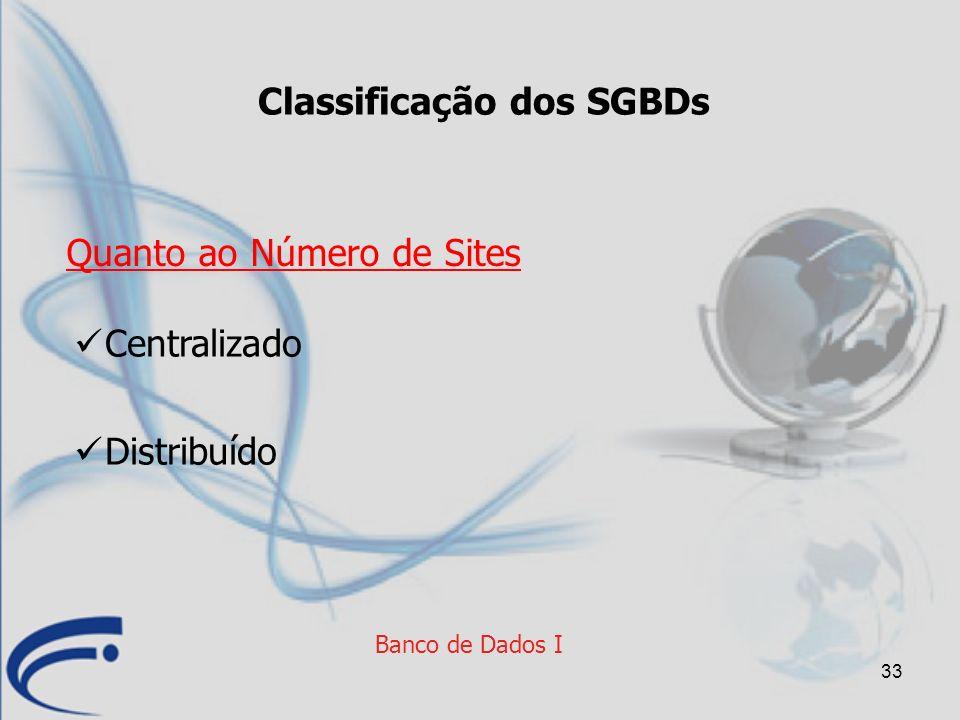 33 Banco de Dados I Classificação dos SGBDs Centralizado Distribuído Quanto ao Número de Sites
