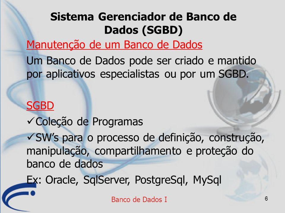 6 Banco de Dados I Sistema Gerenciador de Banco de Dados (SGBD) Manutenção de um Banco de Dados Um Banco de Dados pode ser criado e mantido por aplica