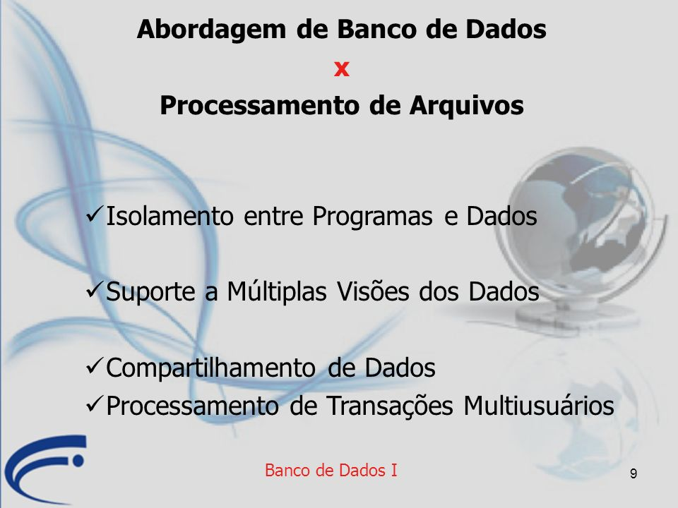 9 Banco de Dados I Abordagem de Banco de Dados x Processamento de Arquivos Isolamento entre Programas e Dados Suporte a Múltiplas Visões dos Dados Com