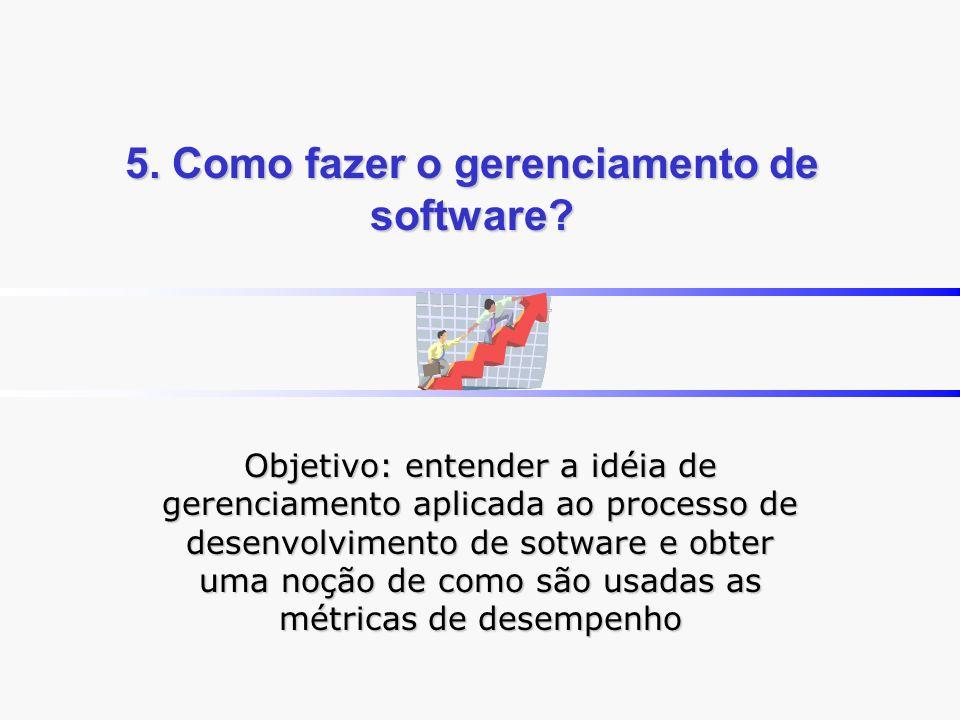 5. Como fazer o gerenciamento de software? Objetivo: entender a idéia de gerenciamento aplicada ao processo de desenvolvimento de sotware e obter uma