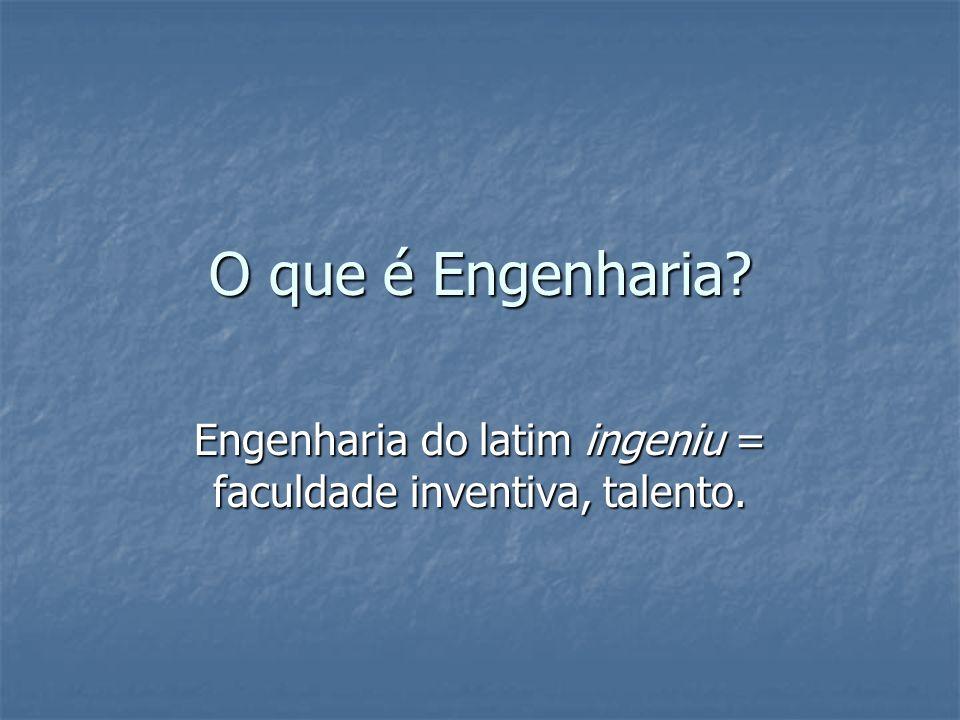 O que é Engenharia? Engenharia do latim ingeniu = faculdade inventiva, talento.