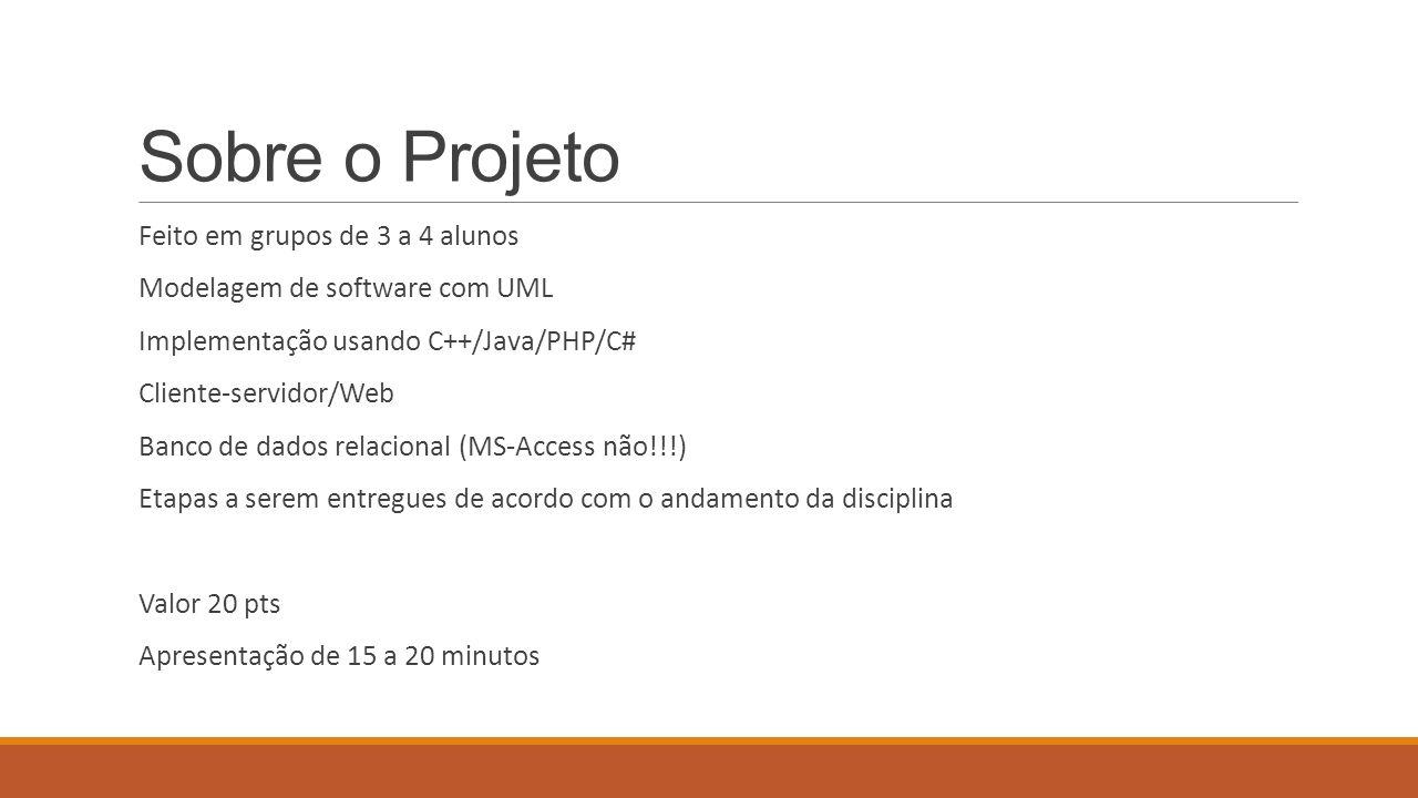 Sobre o Projeto Feito em grupos de 3 a 4 alunos Modelagem de software com UML Implementação usando C++/Java/PHP/C# Cliente-servidor/Web Banco de dados