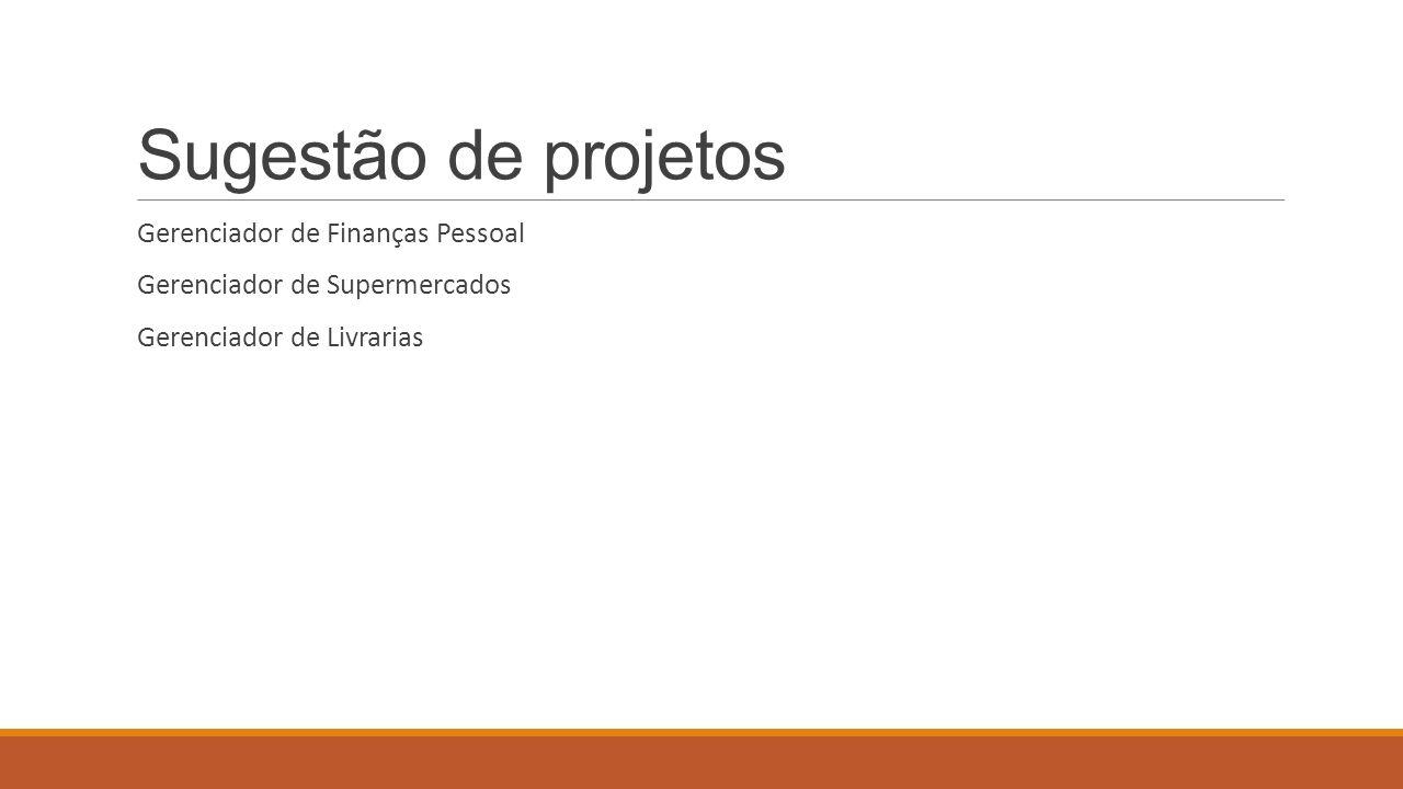 Sugestão de projetos Gerenciador de Finanças Pessoal Gerenciador de Supermercados Gerenciador de Livrarias