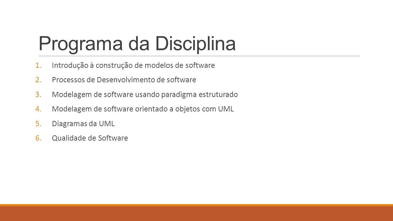 Programa da Disciplina 1.Introdução à construção de modelos de software 2.Processos de Desenvolvimento de software 3.Modelagem de software usando paradigma estruturado 4.Modelagem de software orientado a objetos com UML 5.Diagramas da UML 6.Qualidade de Software