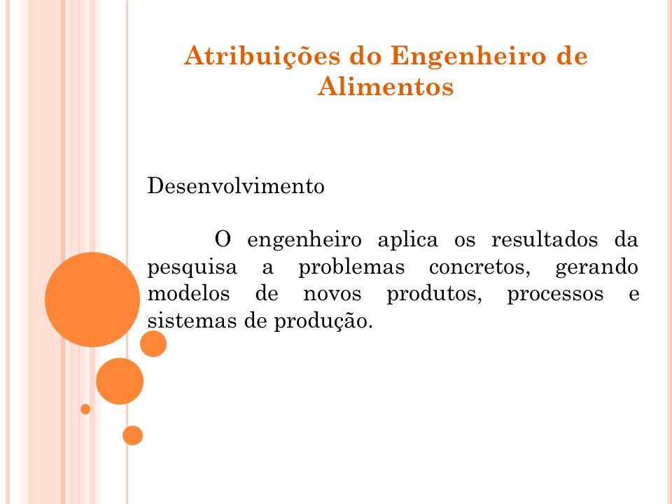 Atribuições do Engenheiro de Alimentos Desenvolvimento O engenheiro aplica os resultados da pesquisa a problemas concretos, gerando modelos de novos p