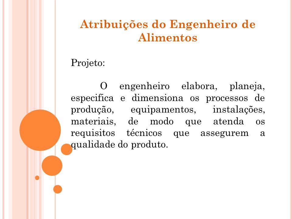 Atribuições do Engenheiro de Alimentos Projeto: O engenheiro elabora, planeja, especifica e dimensiona os processos de produção, equipamentos, instala