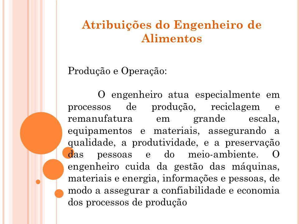 Atribuições do Engenheiro de Alimentos Produção e Operação: O engenheiro atua especialmente em processos de produção, reciclagem e remanufatura em gra
