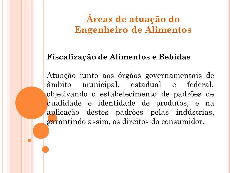 Áreas de atuação do Engenheiro de Alimentos Fiscalização de Alimentos e Bebidas Atuação junto aos órgãos governamentais de âmbito municipal, estadual